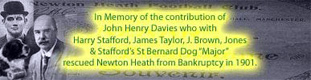 In memory of the contribution of John  Henry Davies who with Harry Stafford, James Taylor, J. Brown, Jones & Stafford's Dog Major, recused Newton Heath from Bankruptcy in 1901.
